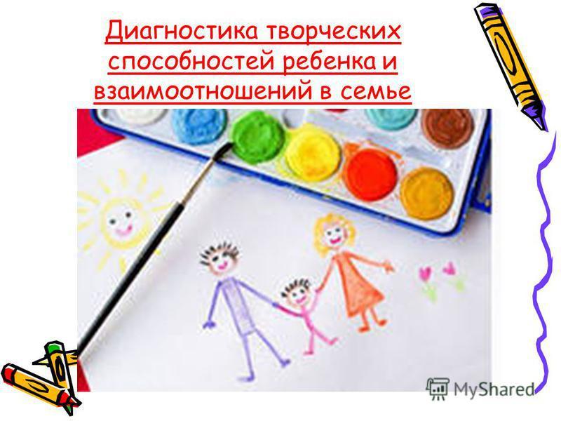 Диагностика творческих способностей ребенка и взаимоотношений в семье