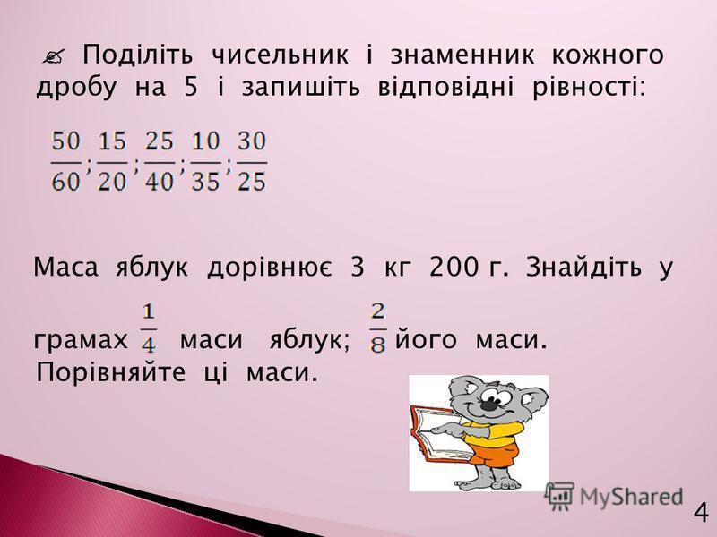 Поділіть чисельник і знаменник кожного дробу на 5 і запишіть відповідні рівності: Маса яблук дорівнює 3 кг 200 г. Знайдіть у грамах маси яблук; його маси. Порівняйте ці маси. 4