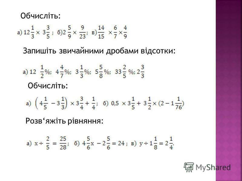 Обчисліть: Запишіть звичайними дробами відсотки: Обчисліть: Розвяжіть рівняння: