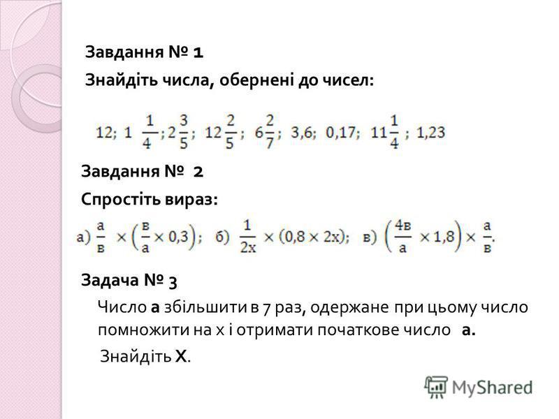 Завдання 1 Знайдіть числа, обернені до чисел : Завдання 2 Спростіть вираз : Задача 3 Число а збільшити в 7 раз, одержане при цьому число помножити на х і отримати початкове число а. Знайдіть Х.