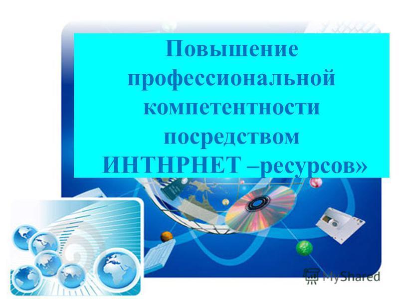 Повышение профессиональной компетентности посредством ИНТНРНЕТ –ресурсов»