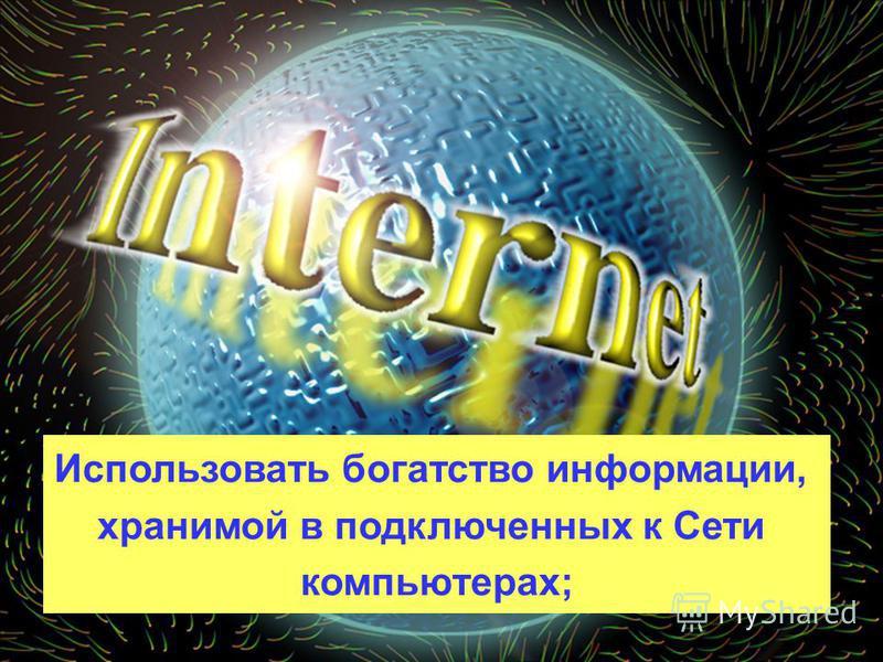 Использовать богатство информации, хранимой в подключенных к Сети компьютерах;
