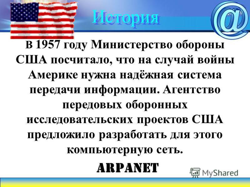 История В 1957 году Министерство обороны США посчитало, что на случай войны Америке нужна надёжная система передачи информации. Агентство передовых оборонных исследовательских проектов США предложило разработать для этого компьютерную сеть. ARPANET