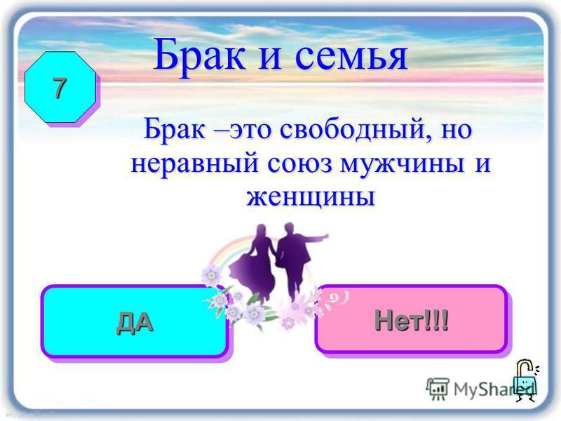 правильно Неверно Брак и семья Брак –это свободный, но неравный союз мужчины и женщины 77 ДАДАНет!!!Нет!!!