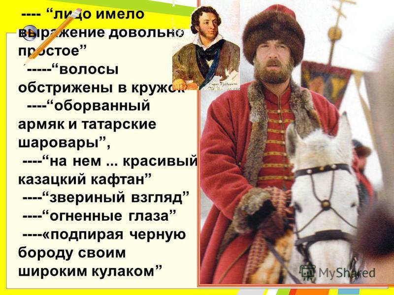 ---- лицо имело выражение довольно простое -----волосы обстрижены в кружок ----оборванный армяк и татарские шаровары, ----на нем... красивый казацкий кафтан ----звериный взгляд ----огненные глаза ----«подпирая черную бороду своим широким кулаком