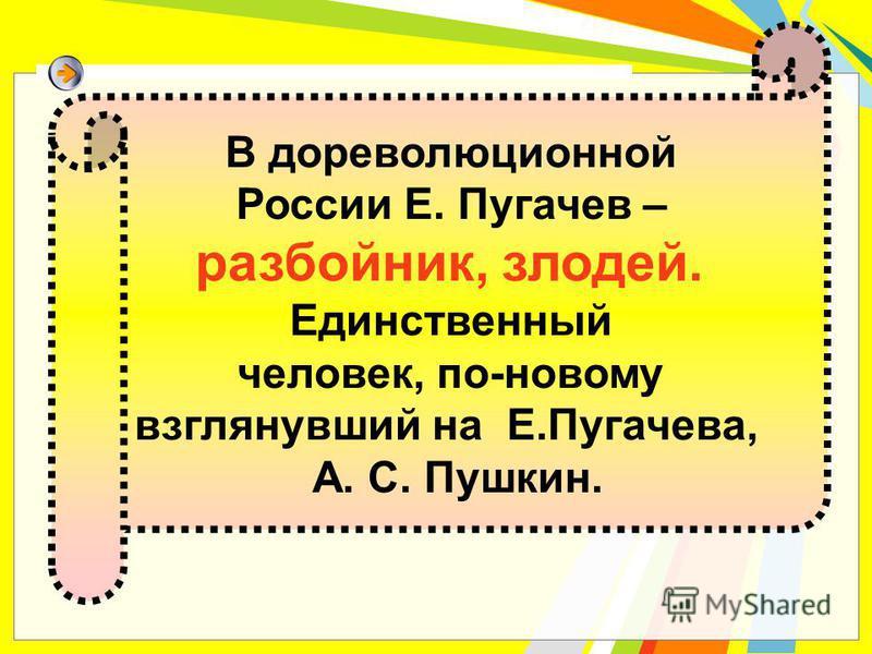 В дореволюционной России Е. Пугачев – разбойник, злодей. Единственный человек, по-новому взглянувший на Е.Пугачева, А. С. Пушкин.