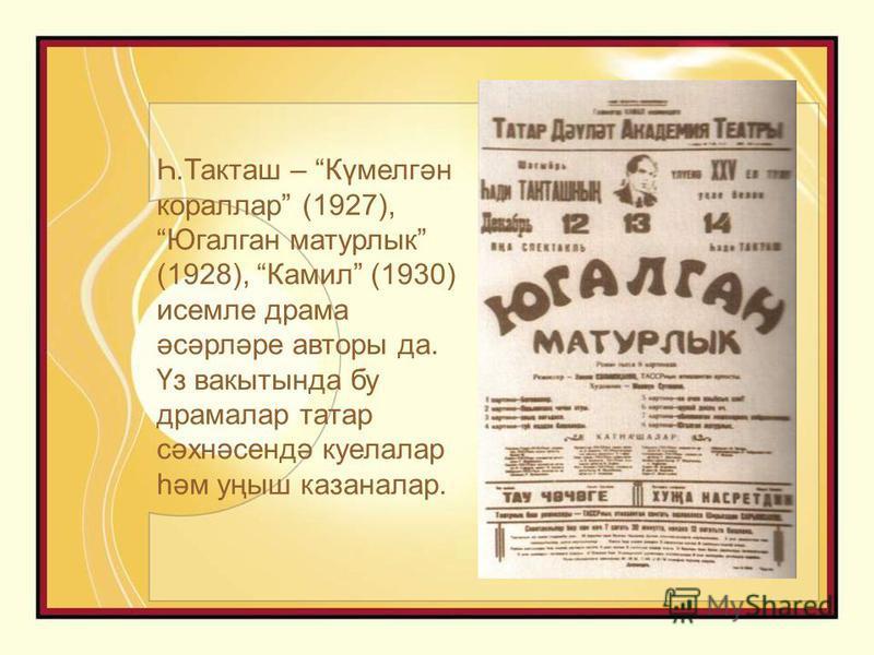 Һ.Такташ – Күмелгән кораллар (1927), Югалган матурлык (1928), Камил (1930) исемле драма әсәрләре авторы да. Үз вакытында бу драмалар татар сәхнәсендә куелалар һәм уңыш казаналар.