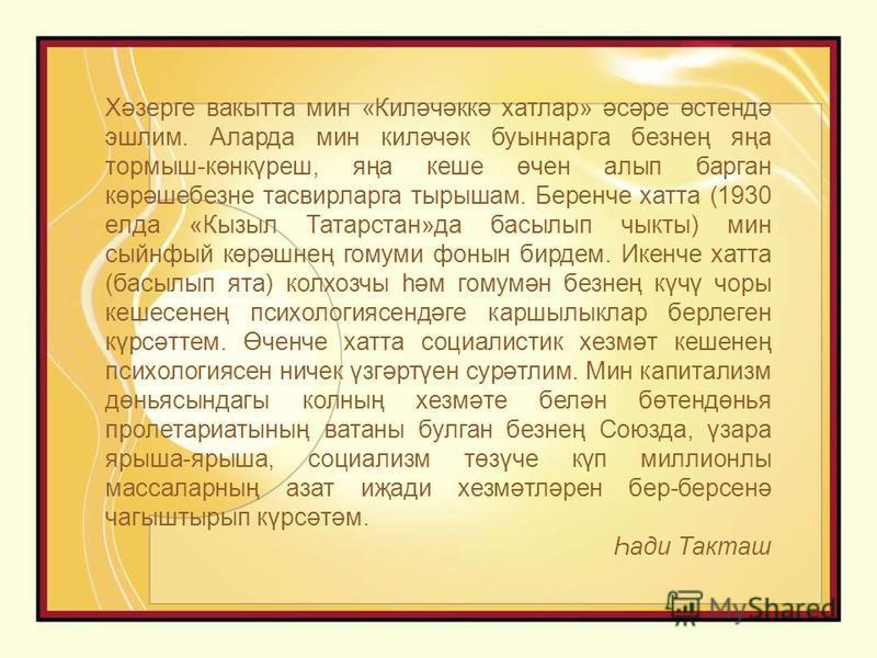 Хәзерге вакытта мин «Киләчәккә хатлар» әсәре өстендә эшлим. Аларда мин киләчәк буыннарга безнең яңа тормыш-көнкүреш, яңа кеше өчен алып барган көрәшебезне тасвирларга тырышам. Беренче хатта (1930 елда «Кызыл Татарстан»да басылып чыкты) мин сыйнфый кө