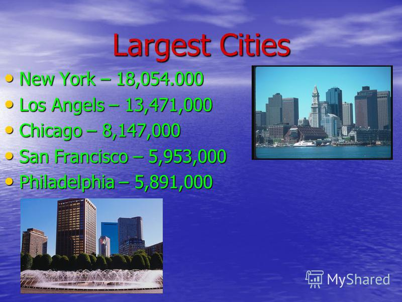Largest Cities New York – 18,054.000 New York – 18,054.000 Los Angels – 13,471,000 Los Angels – 13,471,000 Chicago – 8,147,000 Chicago – 8,147,000 San Francisco – 5,953,000 San Francisco – 5,953,000 Philadelphia – 5,891,000 Philadelphia – 5,891,000