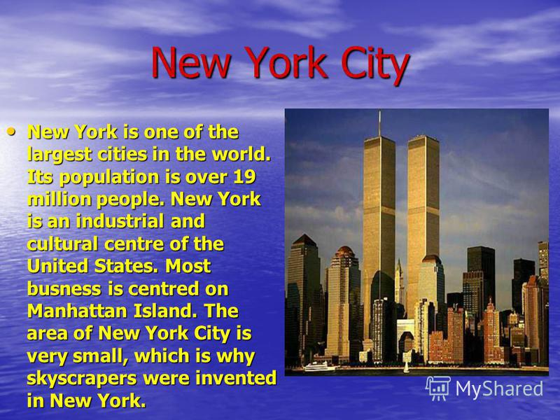 New York City New York is one of the largest cities in the world. Its population is over 19 million people. New York is an industrial and cultural centre of the United States. Most busness is centred on Manhattan Island. The area of New York City is