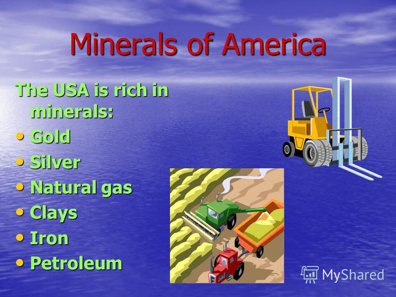 Minerals of America The USA is rich in minerals: Gold Silver Natural gas Clays Iron Petroleum