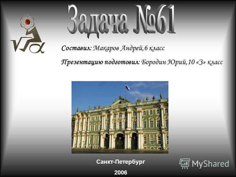 Составил: Макаров Андрей,6 класс Презентацию подготовил: Бородин Юрий,10 «З» класс Санкт-Петербург 2006