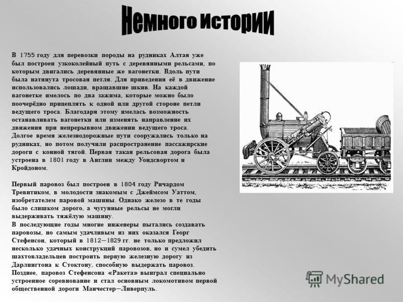 В 1755 году для перевозки породы на рудниках Алтая уже был построен узкоколейный путь с деревянными рельсами, по которым двигались деревянные же вагонетки. Вдоль пути была натянута тросовая петля. Для приведения её в движение использовались лошади, в