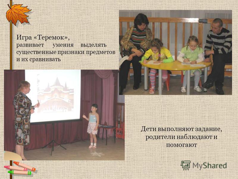 Дети выполняют задание, родители наблюдают и помогают Игра «Теремок», развивает умения выделять существенные признаки предметов и их сравнивать