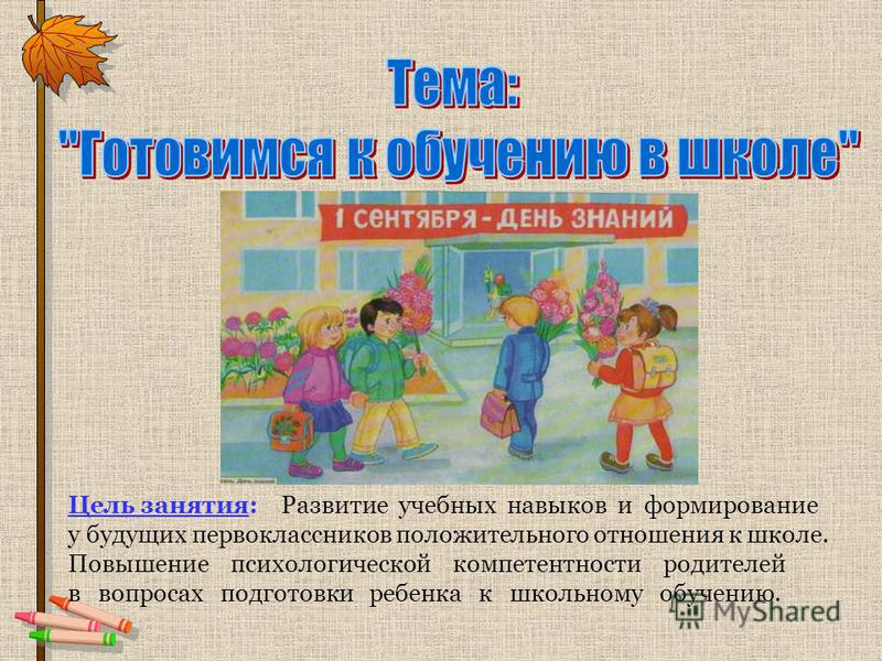 Цель занятия: Развитие учебных навыков и формирование у будущих первоклассников положительного отношения к школе. Повышение психологической компетентности родителей в вопросах подготовки ребенка к школьному обучению.