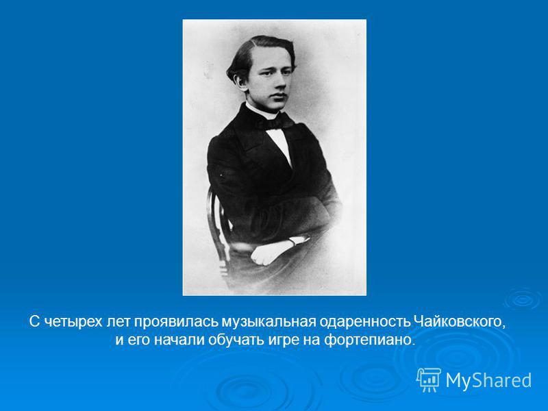 С четырех лет проявилась музыкальная одаренность Чайковского, и его начали обучать игре на фортепиано.