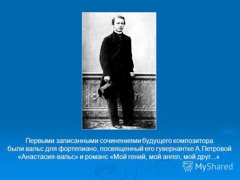 Первыми записанными сочинениями будущего композитора были вальс для фортепиано, посвященный его гувернантке А.Петровой «Анастасия-вальс» и романс «Мой гений, мой ангел, мой друг...»