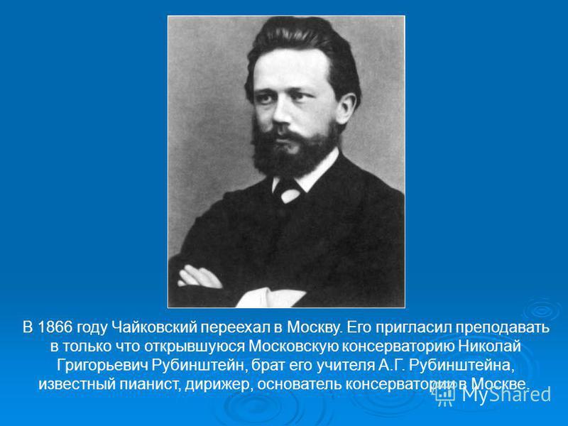 В 1866 году Чайковский переехал в Москву. Его пригласил преподавать в только что открывшуюся Московскую консерваторию Николай Григорьевич Рубинштейн, брат его учителя А.Г. Рубинштейна, известный пианист, дирижер, основатель консерватории в Москве.