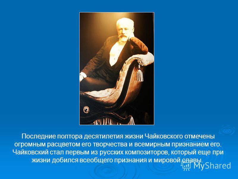 Последние полтора десятилетия жизни Чайковского отмечены огромным расцветом его творчества и всемирным признанием его. Чайковский стал первым из русских композиторов, который еще при жизни добился всеобщего признания и мировой славы.