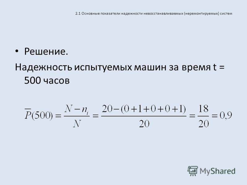 2.1 Основные показатели надежности невосстанавливаемых (неремонтируемых) систем Решение. Надежность испытуемых машин за время t = 500 часов