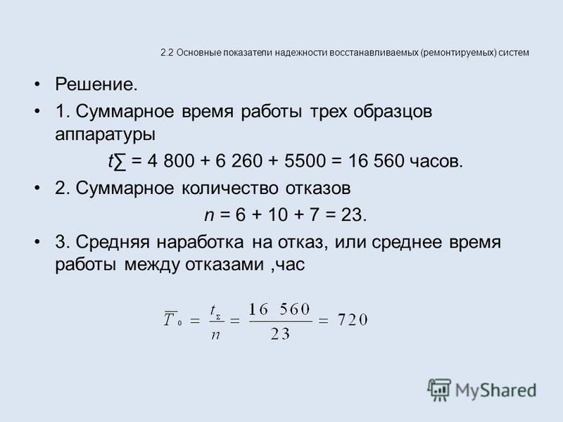 2.2 Основные показатели надежности восстанавливаемых (ремонтируемых) систем Решение. 1. Суммарное время работы трех образцов аппаратуры t = 4 800 + 6 260 + 5500 = 16 560 часов. 2. Суммарное количество отказов n = 6 + 10 + 7 = 23. 3. Средняя наработка