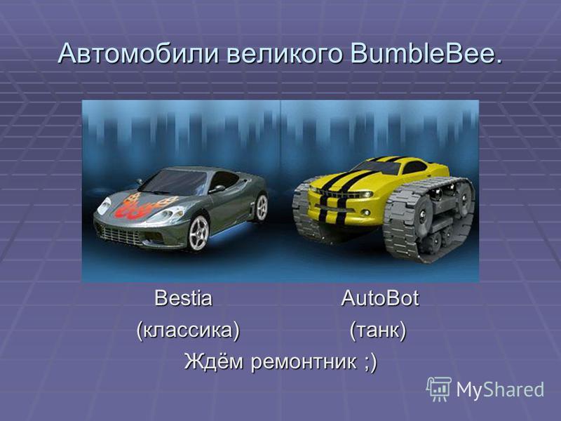 Автомобили великого BumbleBee. Bestia AutoBot Bestia AutoBot (классика) (танк) (классика) (танк) Ждём ремонтник ;)