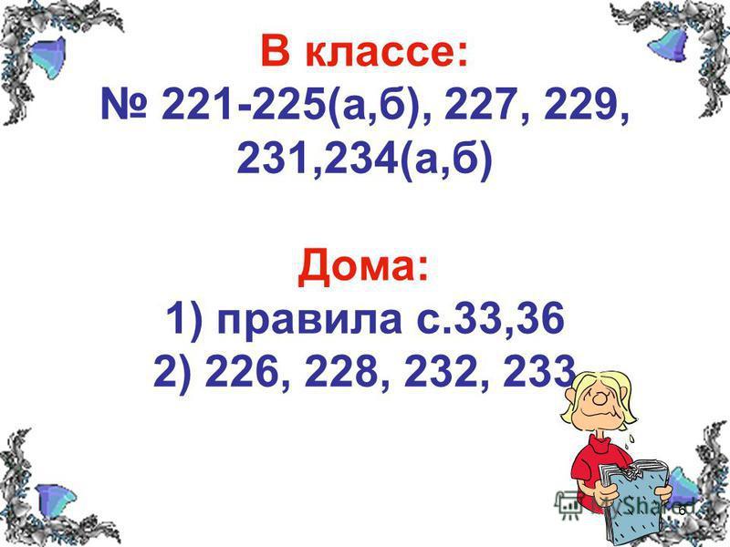 6 В классе: 221-225(а,б), 227, 229, 231,234(а,б) Дома: 1) правила с.33,36 2) 226, 228, 232, 233