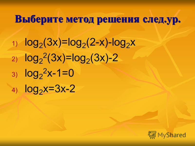 Выберите метод решения след.ур. 1) 1) log 2 (3x)=log 2 (2-x)-log 2 x 2) 2) log 2 2 (3x)=log 2 (3x)-2 3) 3) log 2 2 x-1=0 4) 4) log 2 x=3x-2