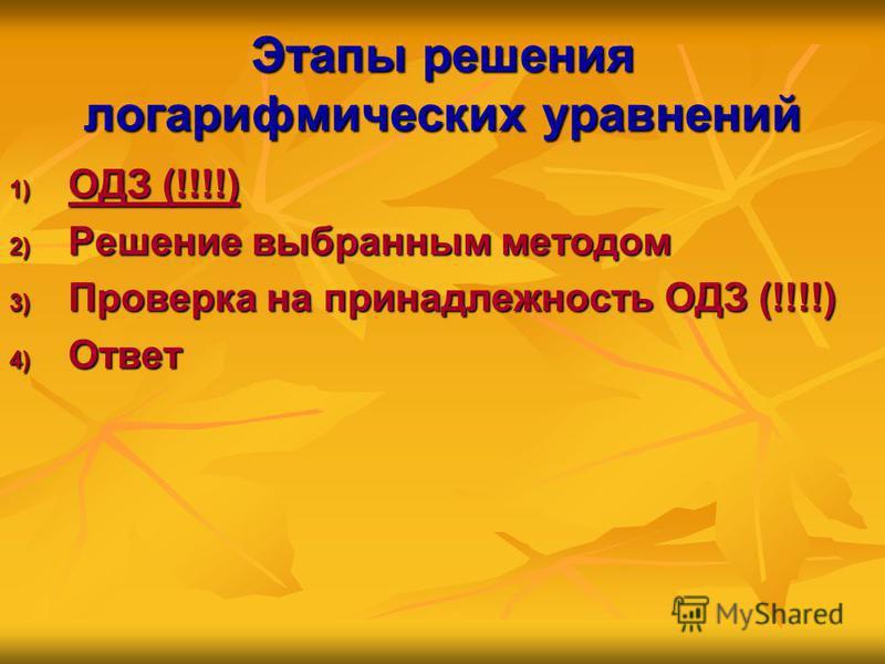 Этапы решения логарифмических уравнений 1) ОДЗ (!!!!) 2) Решение выбранным методом 3) Проверка на принадлежность ОДЗ (!!!!) 4) Ответ