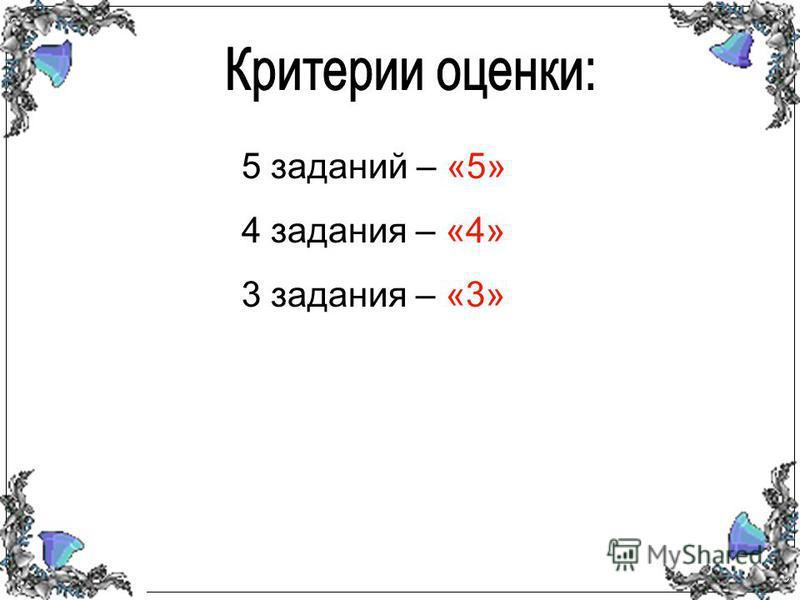 5 заданий – «5» 4 задания – «4» 3 задания – «3»