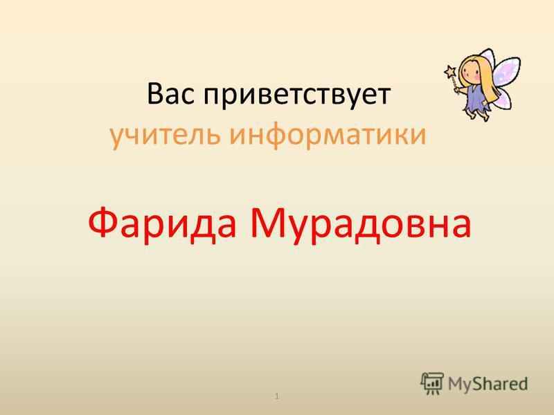 Вас приветствует учитель информатики Фарида Мурадовна 1