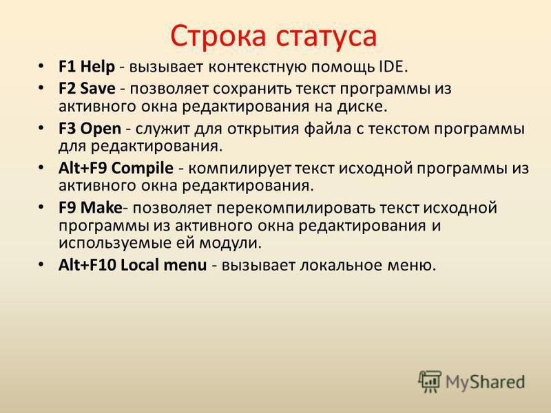 Строка статуса F1 Help - вызывает контекстную помощь IDE. F2 Save - позволяет сохранить текст программы из активного окна редактирования на диске. F3 Open - служит для открытия файла с текстом программы для редактирования. Alt+F9 Compile - компилируе