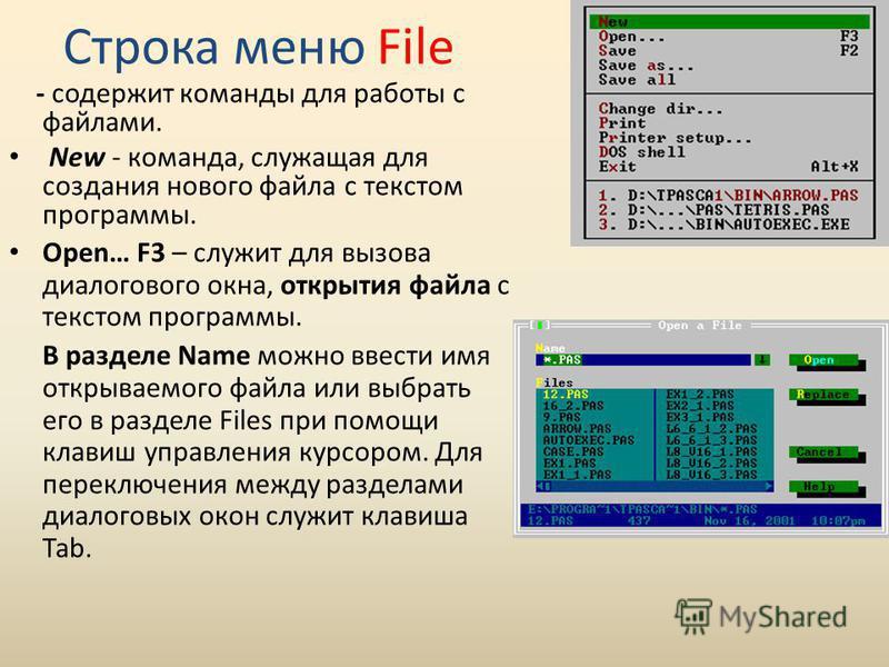 Строка меню File - содержит команды для работы с файлами. New - команда, служащая для создания нового файла с текстом программы. Open… F3 – служит для вызова диалогового окна, открытия файла с текстом программы. В разделе Name можно ввести имя открыв