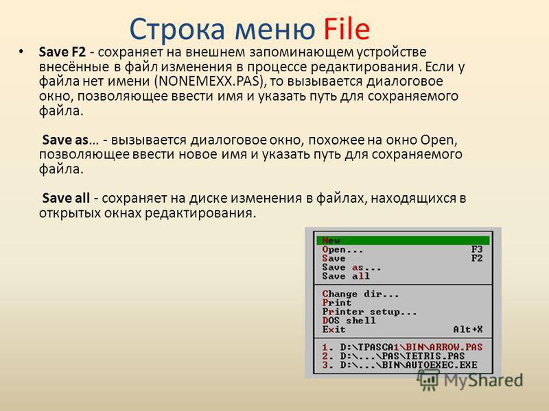 Save F2 - сохраняет на внешнем запоминающем устройстве внесённые в файл изменения в процессе редактирования. Если у файла нет имени (NONEMEXX.PAS), то вызывается диалоговое окно, позволяющее ввести имя и указать путь для сохраняемого файла. Save as…