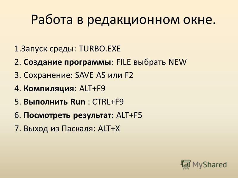 Работа в редакционном окне. 1. Запуск среды: TURBO.EXE 2. Создание программы: FILE выбрать NEW 3. Сохранение: SAVE AS или F2 4. Компиляция: ALT+F9 5. Выполнить Run : CTRL+F9 6. Посмотреть результат: ALT+F5 7. Выход из Паскаля: ALT+X