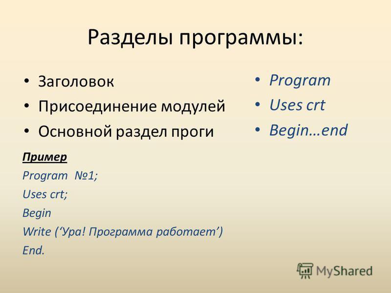 Разделы программы: Заголовок Присоединение модулей Основной раздел проги Program Uses crt Begin…end Пример Program 1; Uses crt; Begin Write (Ура! Программа работает) End.