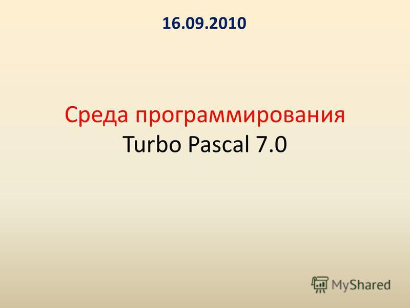 Среда программирования Turbo Pascal 7.0 16.09.2010