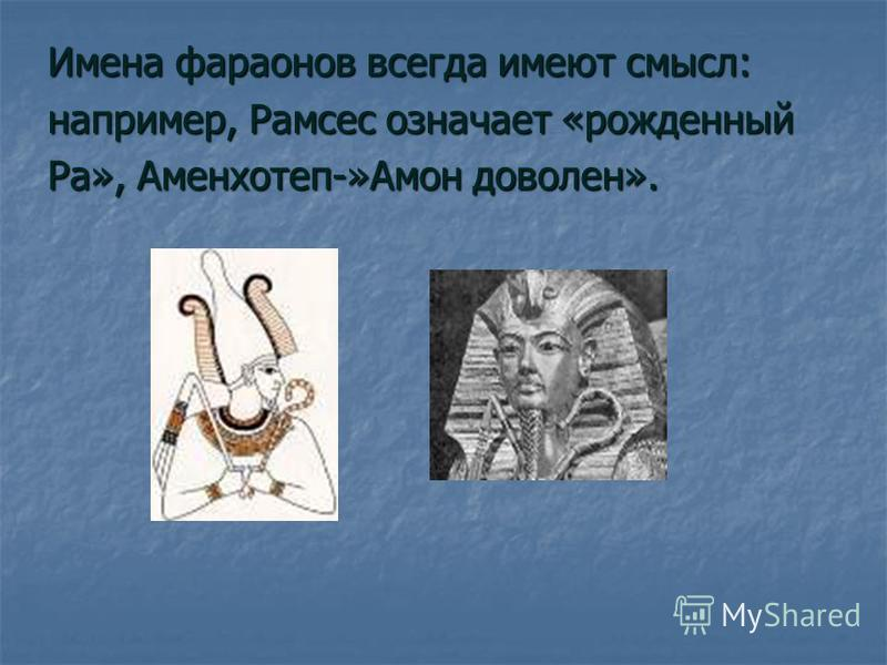 Имена фараонов всегда имеют смысл: например, Рамсес означает «рожденный Ра», Аменхотеп-»Амон доволен».