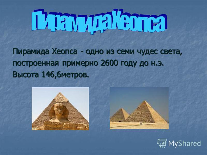 Пирамида Хеопса - одно из семи чудес света, построенная примерно 2600 году до н.э. Высота 146,6 метров.