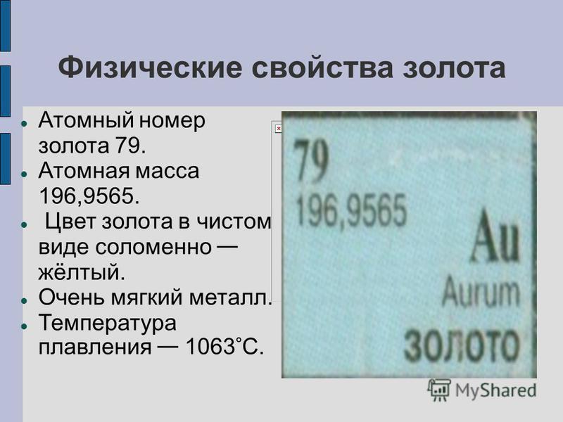 Физические свойства золота Атомный номер золота 79. Атомная масса 196,9565. Цвет золота в чистом виде соломенно жёлтый. Очень мягкий металл. Температура плавления 1063 ° С.