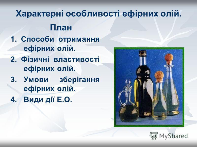 Характерні особливості ефірних олій. План 1. Способи отримання ефірних олій. 2. Фізичні властивості ефірних олій. 3.Умови зберігання ефірних олій. 4. Види дії Е.О.