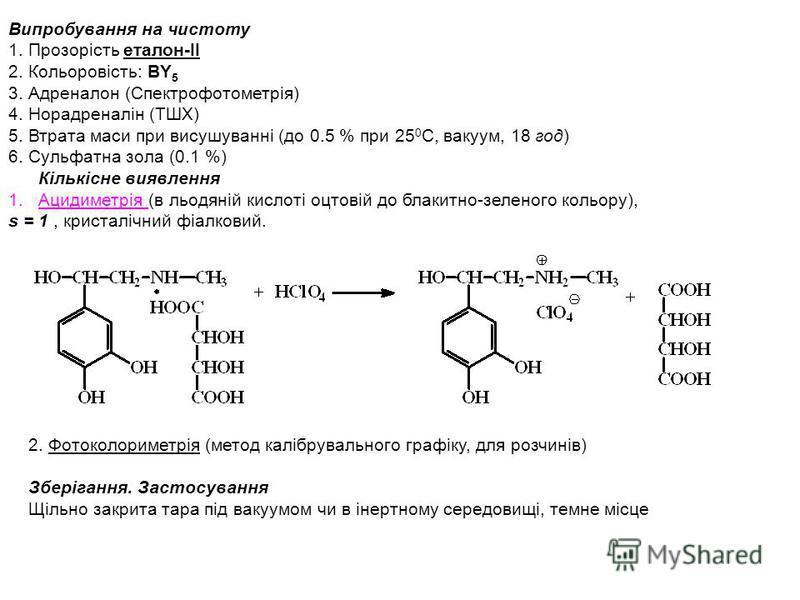 Випробування на чистоту 1. Прозорість еталон-ІІ 2. Кольоровість: BY 5 3. Адреналон (Спектрофотометрія) 4. Норадреналін (ТШХ) 5. Втрата маси при висушуванні (до 0.5 % при 25 0 С, вакуум, 18 год) 6. Сульфатна зола (0.1 %) Кількісне виявлення 1.Ацидимет