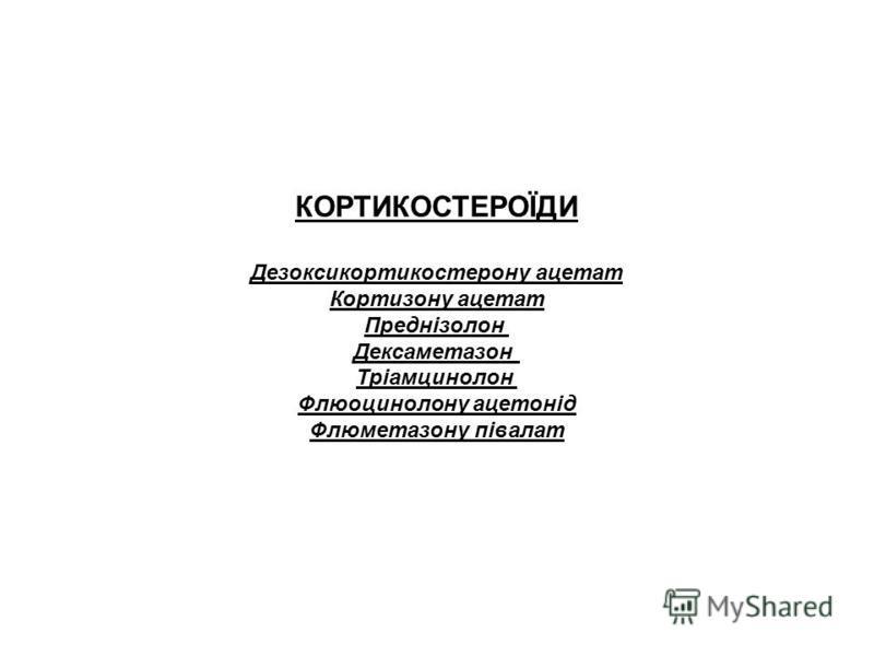 КОРТИКОСТЕРОЇДИ Дезоксикортикостерону ацетат Кортизону ацетат Преднізолон Дексаметазон Тріамцинолон Флюоцинолону ацетонід Флюметазону півалат
