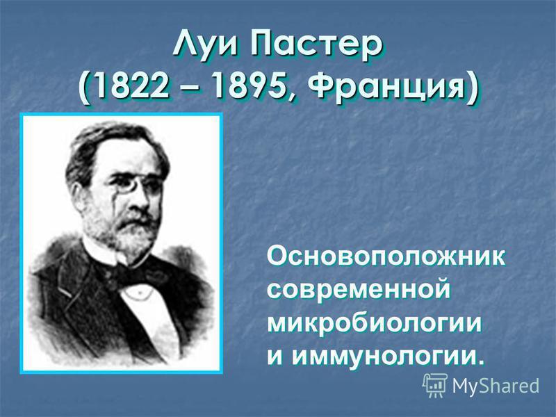 Луи Пастер (1822 – 1895, Франция) Основоположник современной микробиологии и иммунологии. Основоположник современной микробиологии и иммунологии.