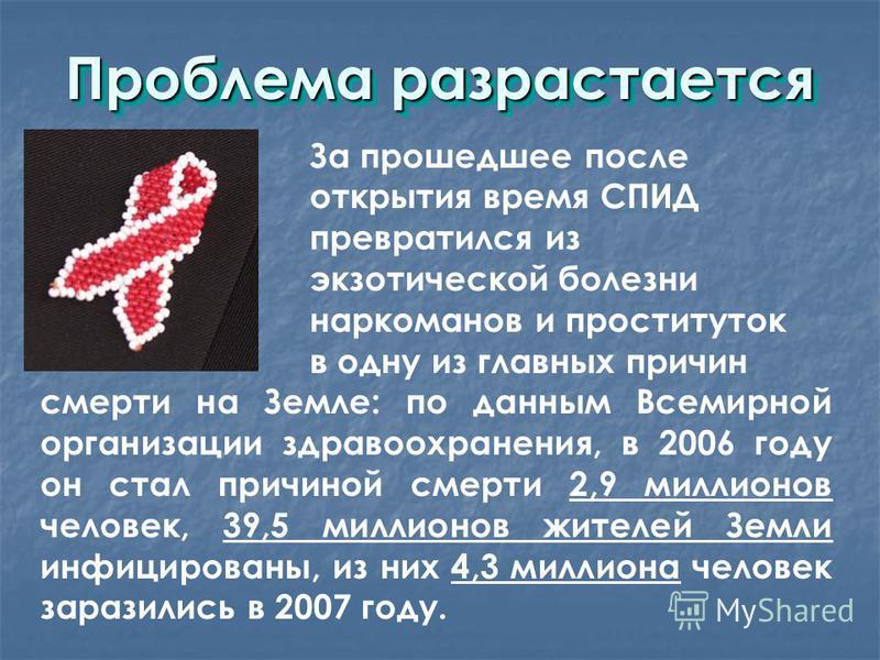 Проблема разрастается За прошедшее после открытия время СПИД превратился из экзотической болезни наркоманов и проституток в одну из главных причин смерти на Земле: по данным Всемирной организации здравоохранения, в 2006 году он стал причиной смерти 2