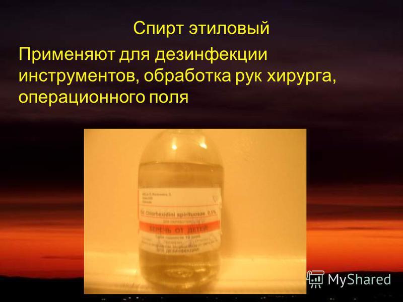 Спирт этиловый Применяют для дезинфекции инструментов, обработка рук хирурга, операционного поля