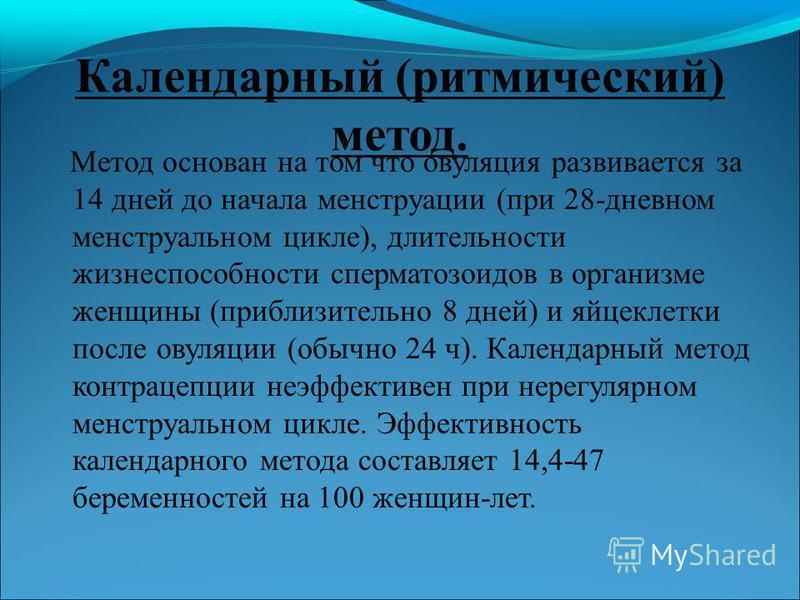 Календарный (ритмический) метод. Метод основан на том что овуляция развивается за 14 дней до начала менструации (при 28-дневном менструальном цикле), длительности жизнеспособности сперматозоидов в организме женщины (приблизительно 8 дней) и яйцеклетк