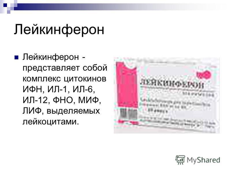 Лейкинферон Лейкинферон - представляет собой комплекс цитокинов ИФН, ИЛ-1, ИЛ-6, ИЛ-12, ФНО, МИФ, ЛИФ, выделяемых лейкоцитами.