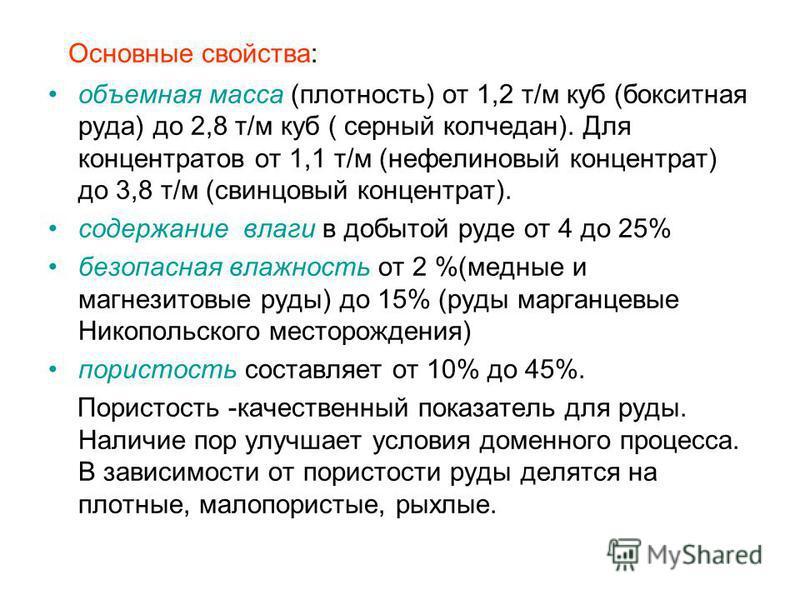 Основные свойства: объемная масса (плотность) от 1,2 т/м куб (бокситная руда) до 2,8 т/м куб ( серный колчедан). Для концентратов от 1,1 т/м (нефелиновый концентрат) до 3,8 т/м (свинцовый концентрат). содержание влаги в добытой руде от 4 до 25% безоп