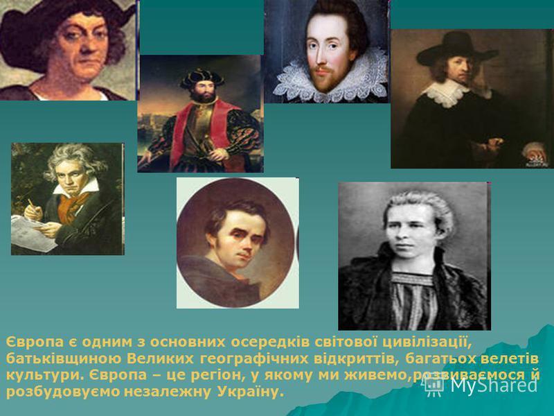 Європа є одним з основних осередків світової цивілізації, батьківщиною Великих географічних відкриттів, багатьох велетів культури. Європа – це регіон, у якому ми живемо,розвиваємося й розбудовуємо незалежну Україну.